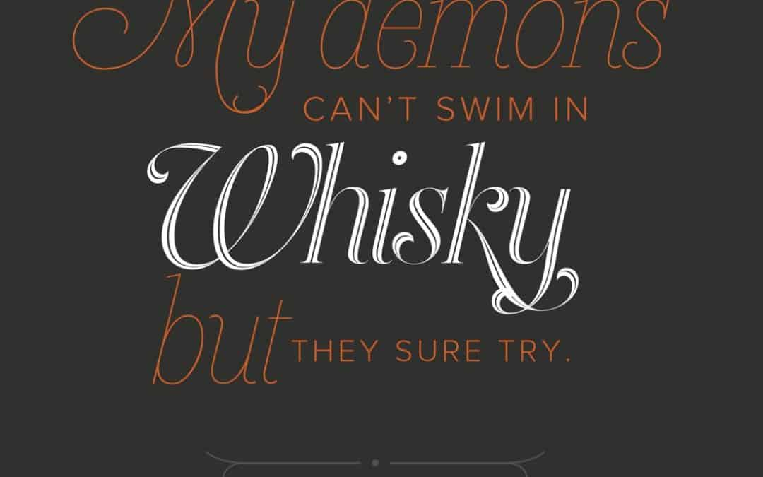 My demons can't swim in whisky