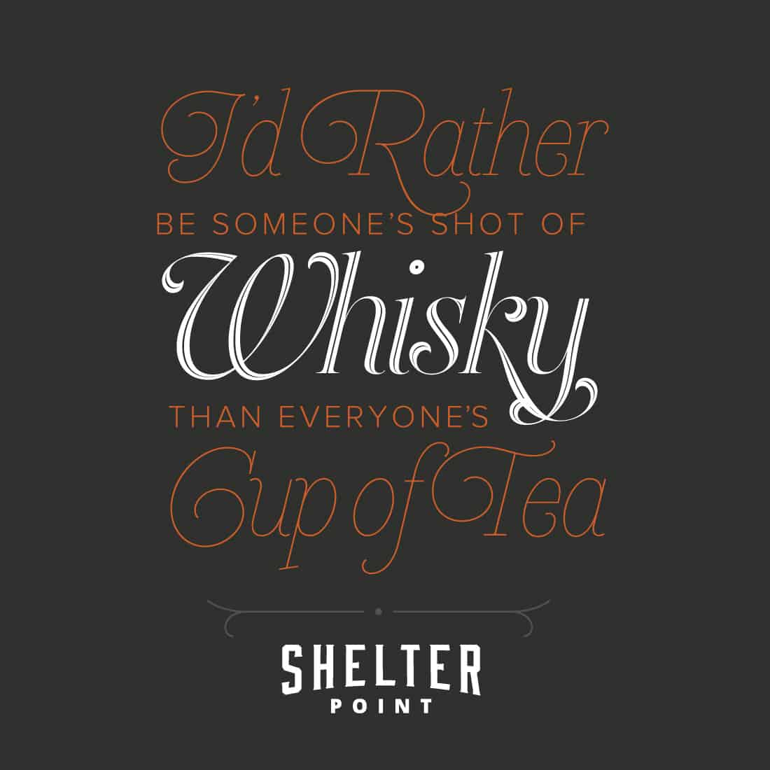 I'd rather be someone's shot of whisky than everyone's cup of tea